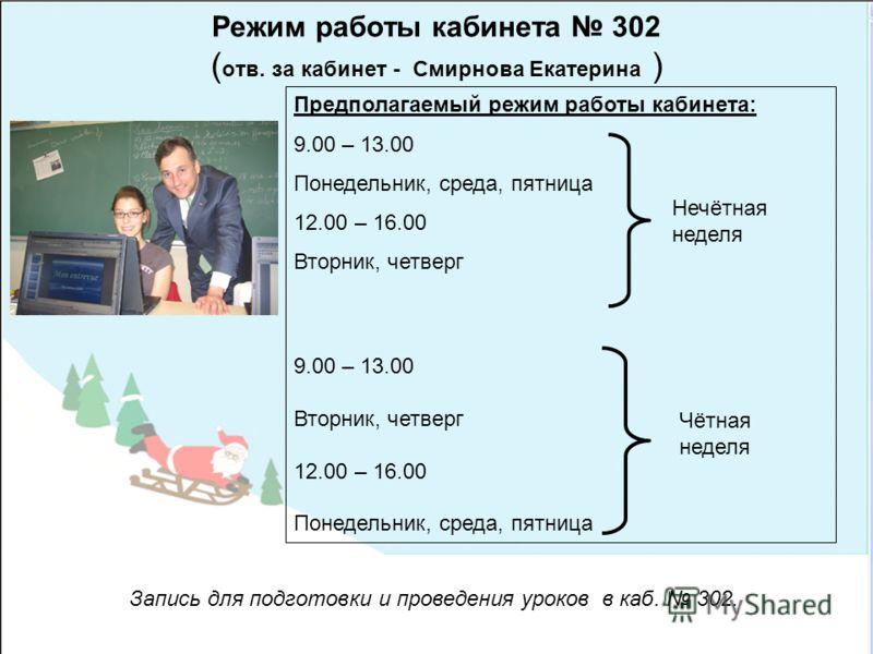 Режим работы кабинета 302 ( отв. за кабинет - Смирнова Екатерина ) Предполагаемый режим работы кабинета: 9.00 – 13.00 Понедельник, среда, пятница 12.00 – 16.00 Вторник, четверг 9.00 – 13.00 Вторник, четверг 12.00 – 16.00 Понедельник, среда, пятница З