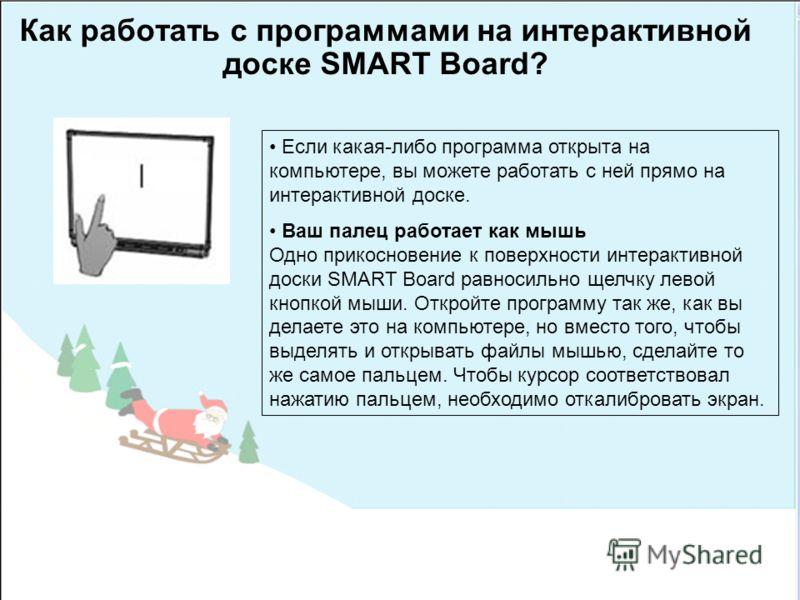 Как работать с программами на интерактивной доске SMART Board? Если какая-либо программа открыта на компьютере, вы можете работать с ней прямо на интерактивной доске. Ваш палец работает как мышь Одно прикосновение к поверхности интерактивной доски SM