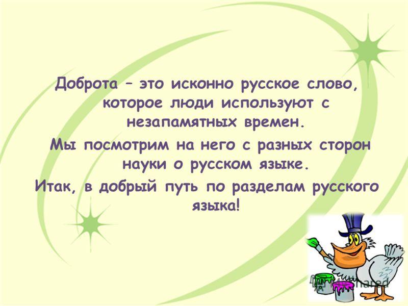 Доброта – это исконно русское слово, которое люди используют с незапамятных времен. Мы посмотрим на него с разных сторон науки о русском языке. Итак, в добрый путь по разделам русского языка!