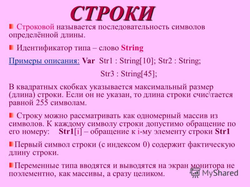 СТРОКИ Строковой называется последовательность символов определённой длины. Идентификатор типа – слово String Примеры описания: Var Str1 : String[10]; Str2 : String; Str3 : String[45]; В квадратных скобках указывается максимальный размер (длина) стро