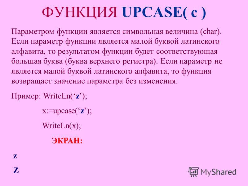 ФУНКЦИЯ UPCASE( c ) Параметром функции является символьная величина (char). Если параметр функции является малой буквой латинского алфавита, то результатом функции будет соответствующая большая буква (буква верхнего регистра). Если параметр не являет