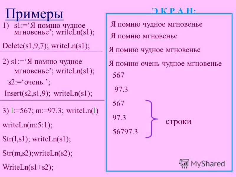 Примеры 1)s1:=Я помню чудное мгновенье; writeLn(s1); Э К Р А Н: Delete(s1,9,7); writeLn(s1); Я помню чудное мгновенье Я помню мгновенье 2) s1:=Я помню чудное мгновенье; writeLn(s1); Я помню чудное мгновенье s2:=очень ; Insert(s2,s1,9); writeLn(s1); Я