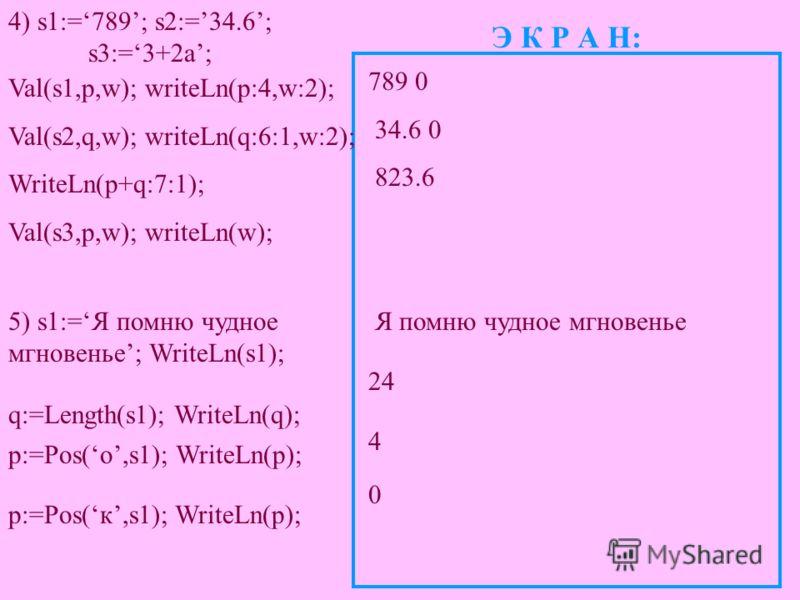 4) s1:=789; s2:=34.6; s3:=3+2a; Э К Р А Н: Val(s1,p,w); writeLn(p:4,w:2); Val(s2,q,w); writeLn(q:6:1,w:2); WriteLn(p+q:7:1); Val(s3,p,w); writeLn(w); 789 0 34.6 0 823.6 5) s1:=Я помню чудное мгновенье; WriteLn(s1); p:=Pos(о,s1); WriteLn(p); q:=Length