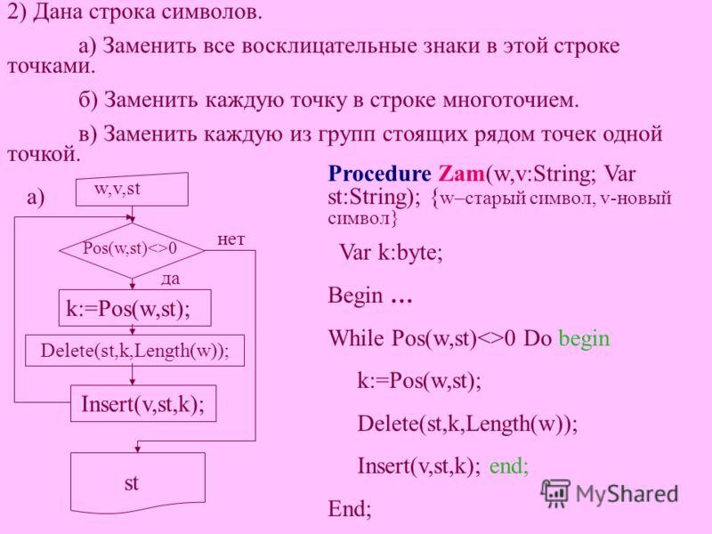 2) Дана строка символов. а) Заменить все восклицательные знаки в этой строке точками. б) Заменить каждую точку в строке многоточием. в) Заменить каждую из групп стоящих рядом точек одной точкой. Procedure Zam(w,v:String; Var st:String); { w–старый си