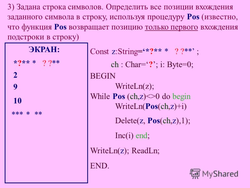 3) Задана строка символов. Определить все позиции вхождения заданного символа в строку, используя процедуру Pos (известно, что функция Pos возвращает позицию только первого вхождения подстроки в строку) Const z:String=*?** * ? ?** ; ch : Char=?; i: B