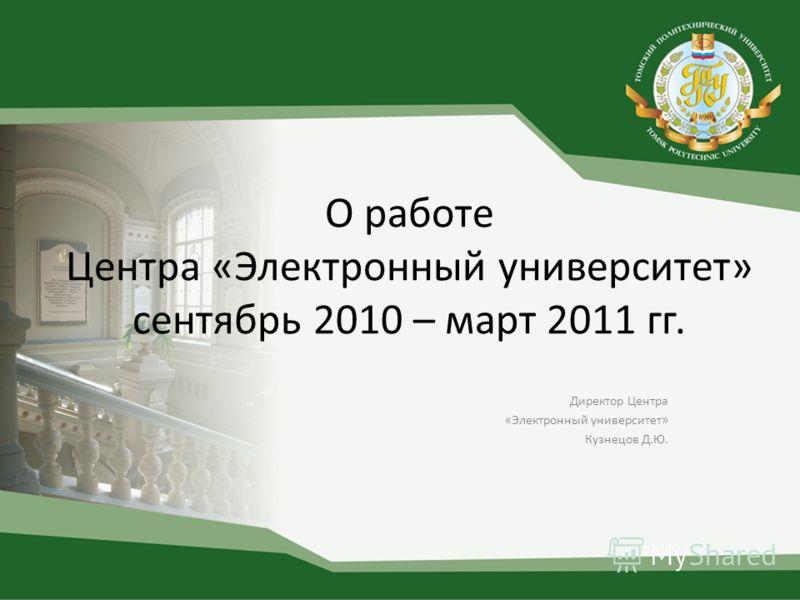 О работе Центра «Электронный университет» сентябрь 2010 – март 2011 гг. Директор Центра «Электронный университет» Кузнецов Д.Ю.