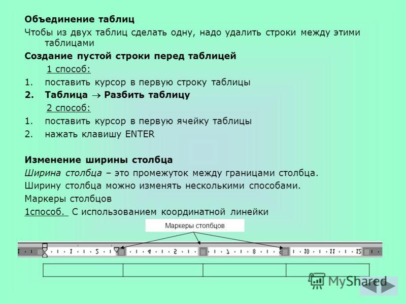 Объединение таблиц Чтобы из двух таблиц сделать одну, надо удалить строки между этими таблицами Создание пустой строки перед таблицей 1 способ: 1.поставить курсор в первую строку таблицы 2.Таблица Разбить таблицу 2 способ: 1.поставить курсор в первую