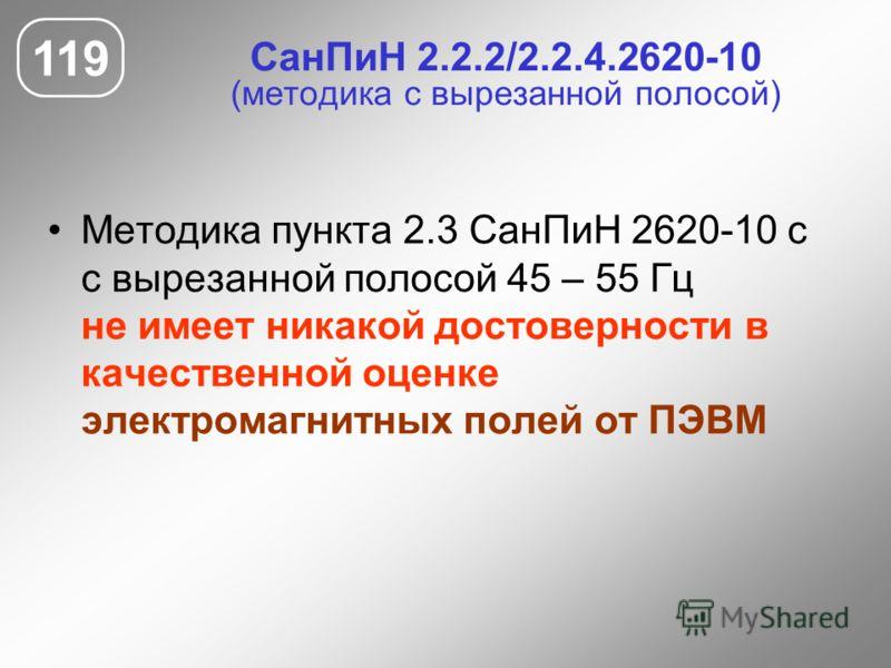 СанПиН 2.2.2/2.2.4.2620-10 (методика с вырезанной полосой) Методика пункта 2.3 СанПиН 2620-10 с с вырезанной полосой 45 – 55 Гц не имеет никакой достоверности в качественной оценке электромагнитных полей от ПЭВМ 119