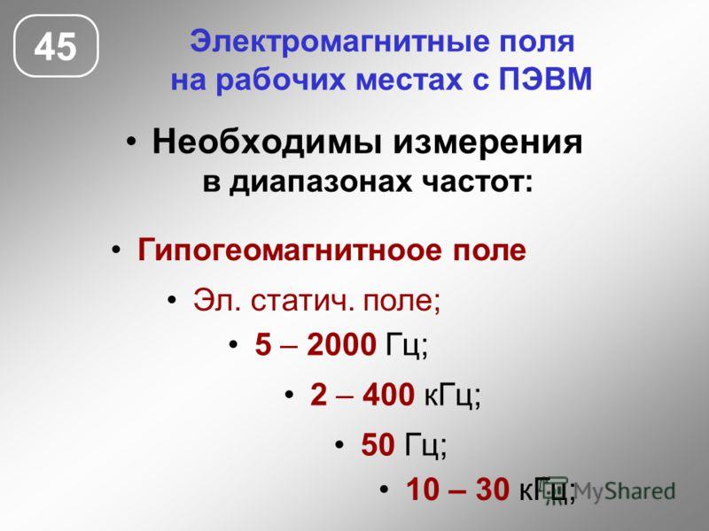 Электромагнитные поля на рабочих местах с ПЭВМ Необходимы измерения в диапазонах частот: 45 Эл. статич. поле; 5 – 2000 Гц; 50 Гц; 2 – 400 кГц; 10 – 30 кГц; Гипогеомагнитноое поле
