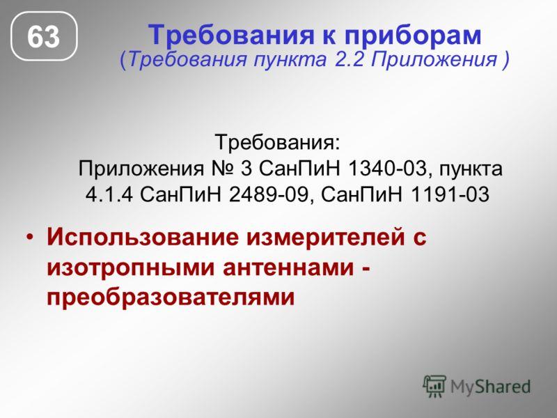 Требования к приборам (Требования пункта 2.2 Приложения ) Требования: Приложения 3 СанПиН 1340-03, пункта 4.1.4 СанПиН 2489-09, СанПиН 1191-03 Использование измерителей с изотропными антеннами - преобразователями 63