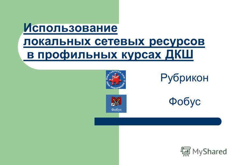 Использование локальных сетевых ресурсов в профильных курсах ДКШ Рубрикон Фобус