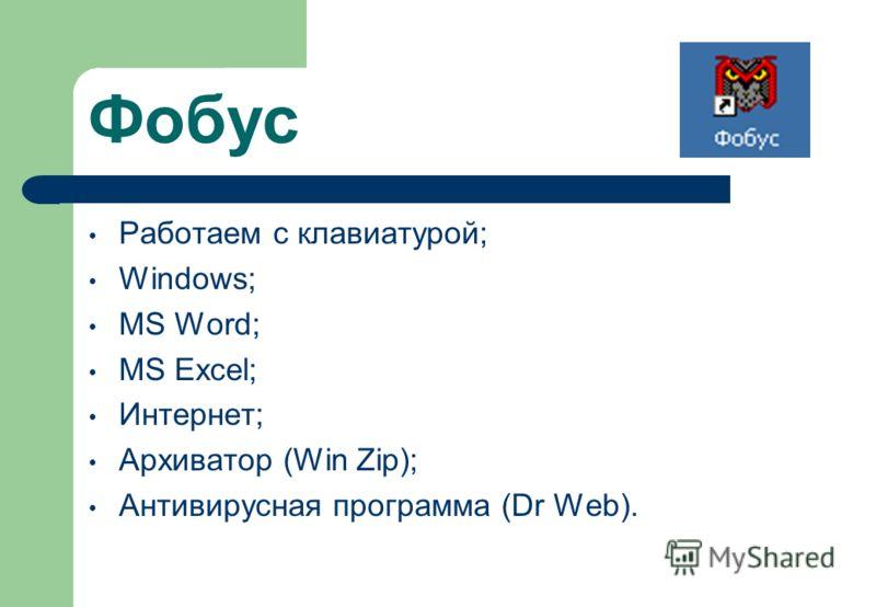 Фобус Работаем с клавиатурой; Windows; MS Word; MS Excel; Интернет; Архиватор (Win Zip); Антивирусная программа (Dr Web).