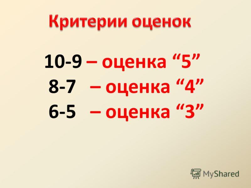 10-9 – оценка 5 8-7 – оценка 4 6-5 – оценка 3