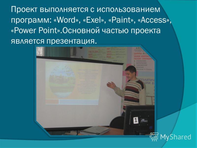 Проект выполняется с использованием программ: «Word», «Exel», «Paint», «Access», «Power Point».Основной частью проекта является презентация.