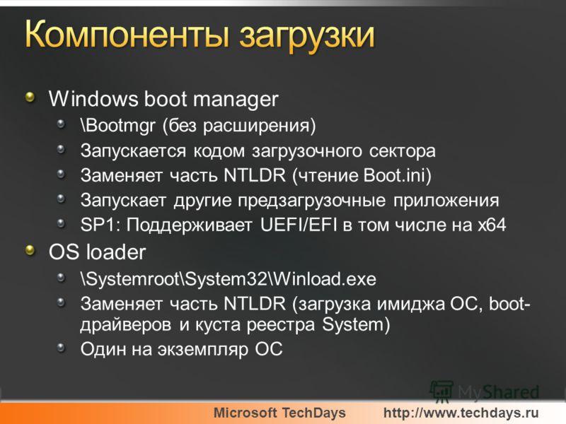 Microsoft TechDayshttp://www.techdays.ru Windows boot manager \Bootmgr (без расширения) Запускается кодом загрузочного сектора Заменяет часть NTLDR (чтение Boot.ini) Запускает другие предзагрузочные приложения SP1: Поддерживает UEFI/EFI в том числе н