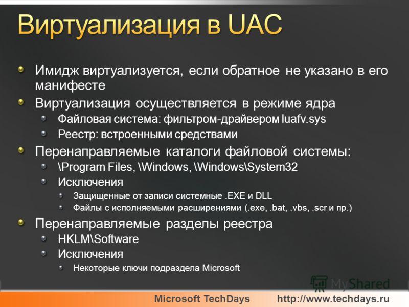 Microsoft TechDayshttp://www.techdays.ru Имидж виртуализуется, если обратное не указано в его манифесте Виртуализация осуществляется в режиме ядра Файловая система: фильтром-драйвером luafv.sys Реестр: встроенными средствами Перенаправляемые каталоги