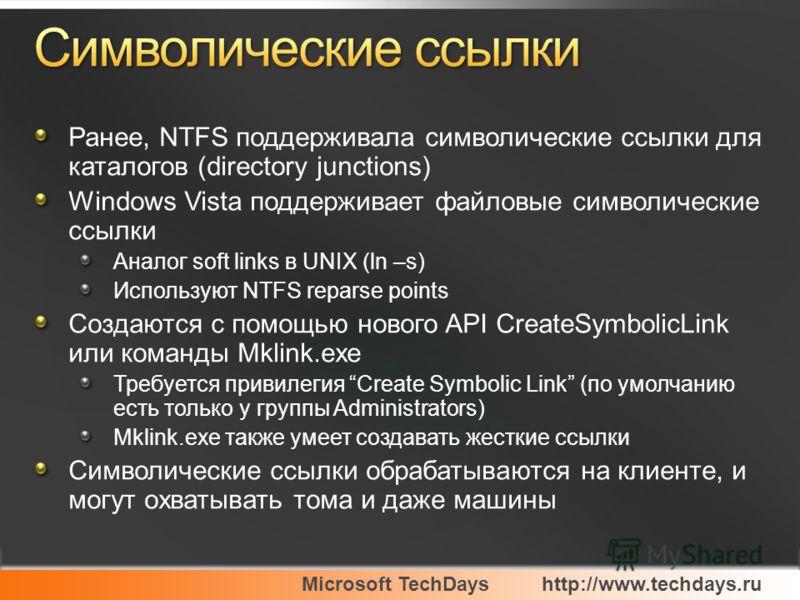Microsoft TechDayshttp://www.techdays.ru Ранее, NTFS поддерживала символические ссылки для каталогов (directory junctions) Windows Vista поддерживает файловые символические ссылки Аналог soft links в UNIX (ln –s) Используют NTFS reparse points Создаю