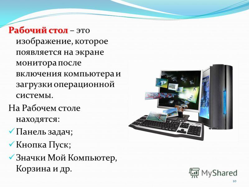 Рабочий стол Рабочий стол – это изображение, которое появляется на экране монитора после включения компьютера и загрузки операционной системы. На Рабочем столе находятся: Панель задач; Кнопка Пуск; Значки Мой Компьютер, Корзина и др. 10