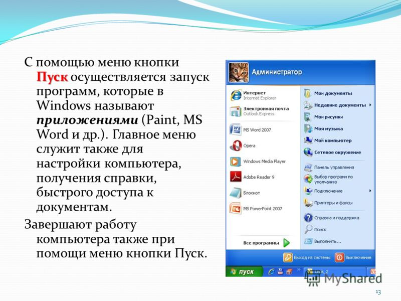 Пуск С помощью меню кнопки Пуск осуществляется запуск программ, которые в Windows называют приложениями (Paint, MS Word и др.). Главное меню служит также для настройки компьютера, получения справки, быстрого доступа к документам. Завершают работу ком