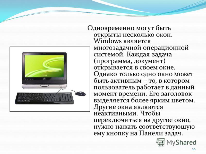 Одновременно могут быть открыты несколько окон. Windows является многозадачной операционной системой. Каждая задача (программа, документ) открывается в своем окне. Однако только одно окно может быть активным – то, в котором пользователь работает в да