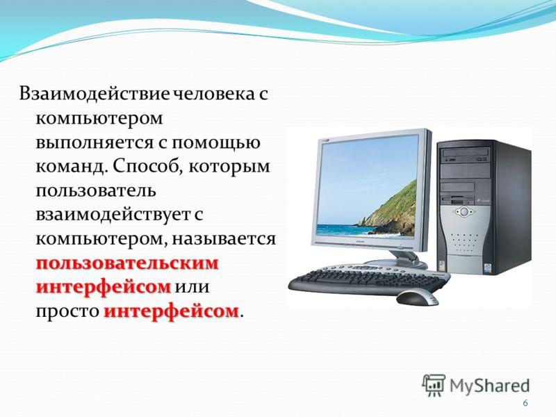 пользовательским интерфейсом интерфейсом Взаимодействие человека с компьютером выполняется с помощью команд. Способ, которым пользователь взаимодействует с компьютером, называется пользовательским интерфейсом или просто интерфейсом. 6