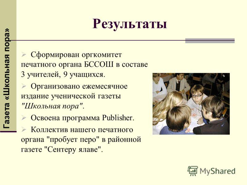 Результаты Сформирован оргкомитет печатного органа БССОШ в составе 3 учителей, 9 учащихся. Организовано ежемесячное издание ученической газеты