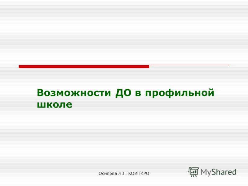 Осипова Л.Г. КОИПКРО Возможности ДО в профильной школе