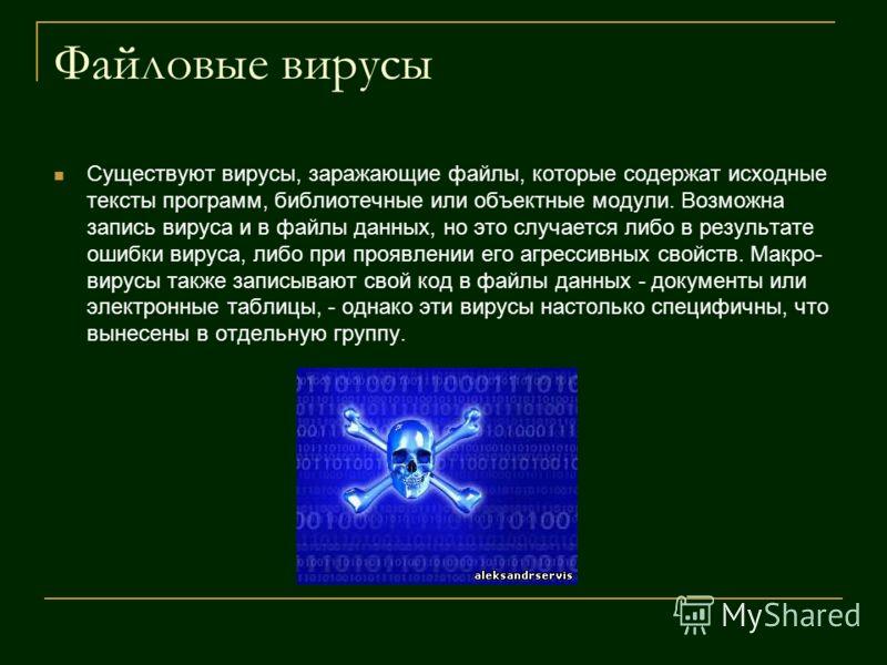 Файловые вирусы Существуют вирусы, заражающие файлы, которые содержат исходные тексты программ, библиотечные или объектные модули. Возможна запись вируса и в файлы данных, но это случается либо в результате ошибки вируса, либо при проявлении его агре
