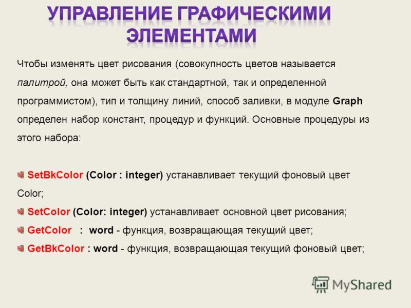 Чтобы изменять цвет рисования (совокупность цветов называется палитрой, она может быть как стандартной, так и определенной программистом), тип и толщину линий, способ заливки, в модуле Graph определен набор констант, процедур и функций. Основные проц