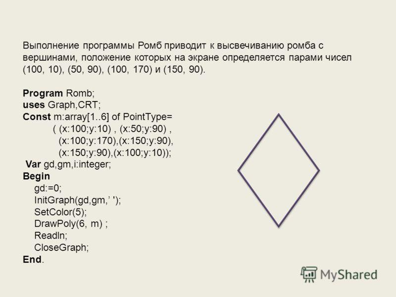 Выполнение программы Ромб приводит к высвечиванию ромба с вершинами, положение которых на экране определяется парами чисел (100, 10), (50, 90), (100, 170) и (150, 90). Program Romb; uses Graph,CRT; Const m:array[1..6] of PointType= ( (x:100;у:10), (x