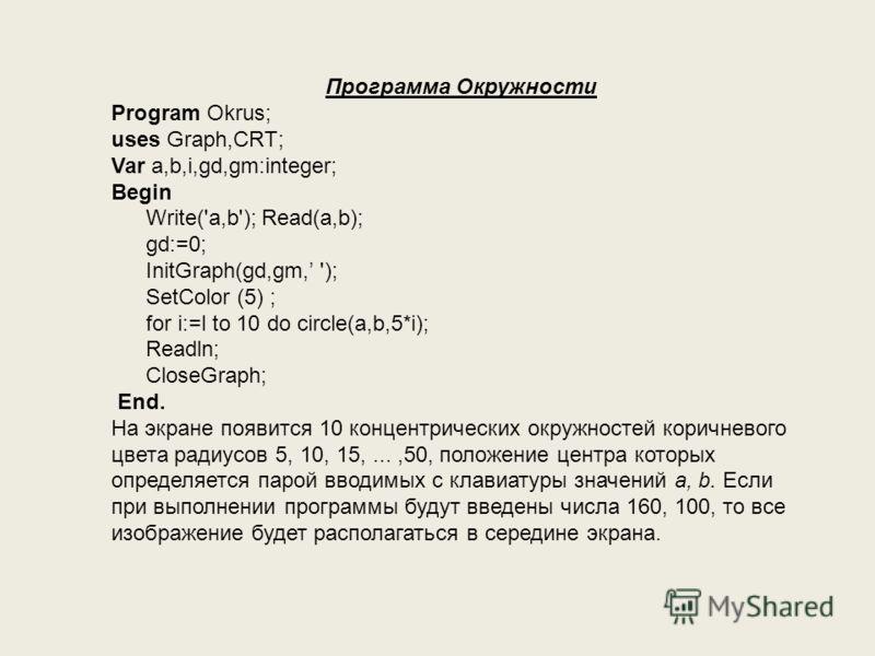 Программа Окружности Program Okrus; uses Graph,CRT; Var a,b,i,gd,gm:integer; Begin Write('a,b'); Read(a,b); gd:=0; InitGraph(gd,gm, '); SetColor (5) ; for i:=l to 10 do circle(a,b,5*i); Readln; CloseGraph; End. На экране появится 10 концентрических о