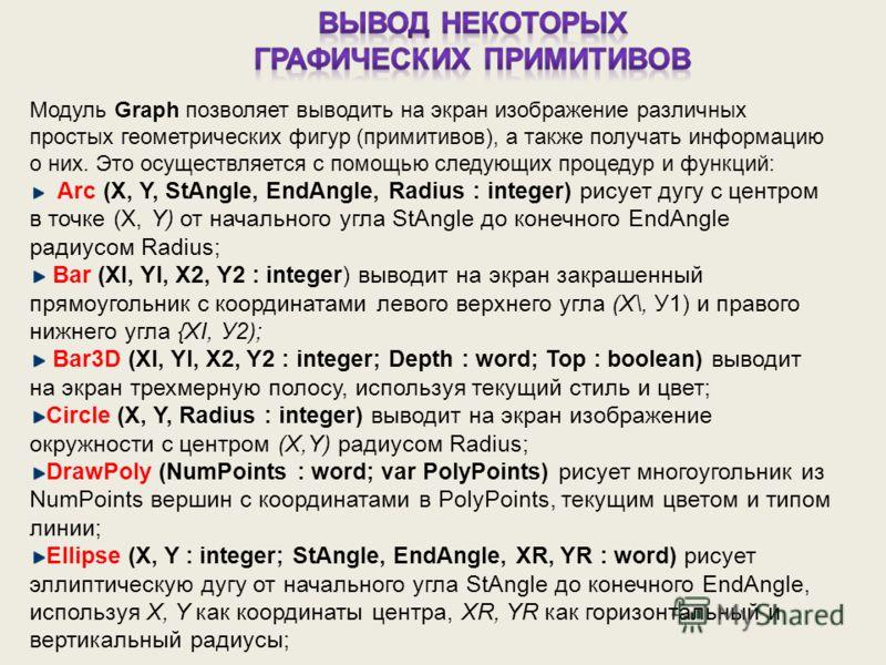 Модуль Graph позволяет выводить на экран изображение различных простых геометрических фигур (примитивов), а также получать информацию о них. Это осуществляется с помощью следующих процедур и функций: Arc (X, Y, StAngle, EndAngle, Radius : integer) ри