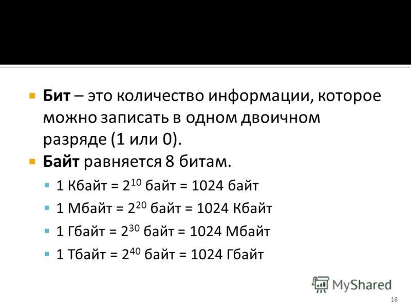 Бит – это количество информации, которое можно записать в одном двоичном разряде (1 или 0). Байт равняется 8 битам. 1 Кбайт = 2 10 байт = 1024 байт 1 Мбайт = 2 20 байт = 1024 Кбайт 1 Гбайт = 2 30 байт = 1024 Мбайт 1 Тбайт = 2 40 байт = 1024 Гбайт 16
