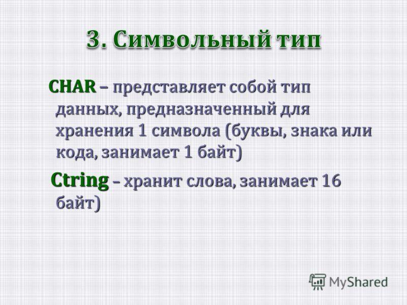 CHAR – представляет собой тип данных, предназначенный для хранения 1 символа (буквы, знака или кода, занимает 1 байт) Ctring – хранит слова, занимает 16 байт) Ctring – хранит слова, занимает 16 байт)