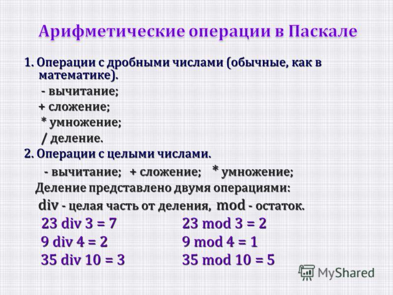 1. Операции с дробными числами (обычные, как в математике). - вычитание; - вычитание; + сложение; + сложение; * умножение; * умножение; / деление. / деление. 2. Операции с целыми числами. - вычитание; + сложение; * умножение; - вычитание; + сложение;