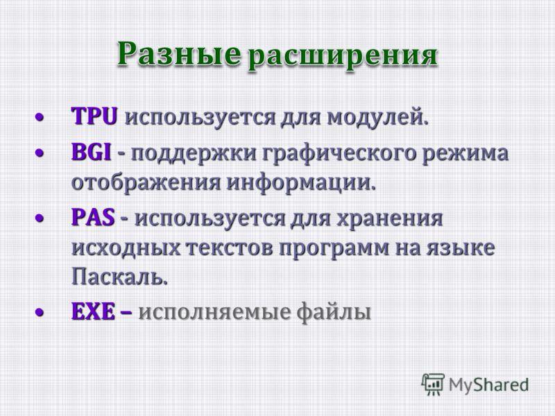 TPU используется для модулей.TPU используется для модулей. BGI - поддержки графического режима отображения информации.BGI - поддержки графического режима отображения информации. PAS - используется для хранения исходных текстов программ на языке Паска