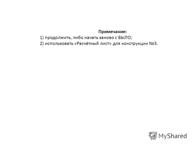 Примечание: 1) продолжить, либо начать заново с БЫЛО; 2) использовать «Расчётный лист» для конструкции 3.