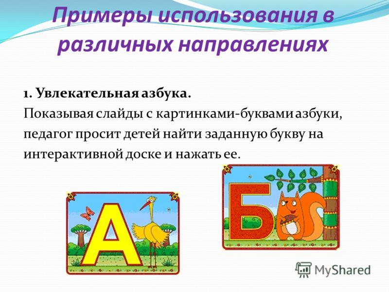 Примеры использования в различных направлениях 1. Увлекательная азбука. Показывая слайды с картинками-буквами азбуки, педагог просит детей найти заданную букву на интерактивной доске и нажать ее.