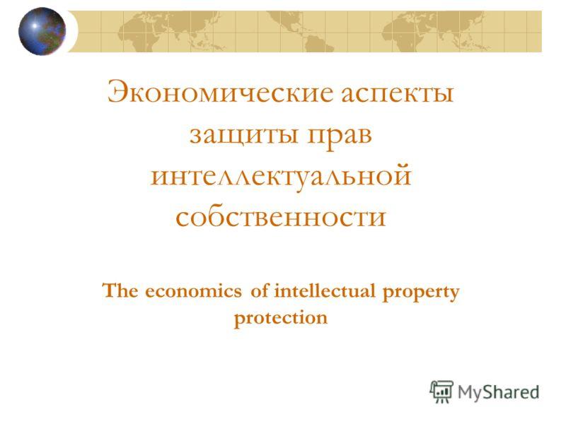 Экономические аспекты защиты прав интеллектуальной собственности The economics of intellectual property protection