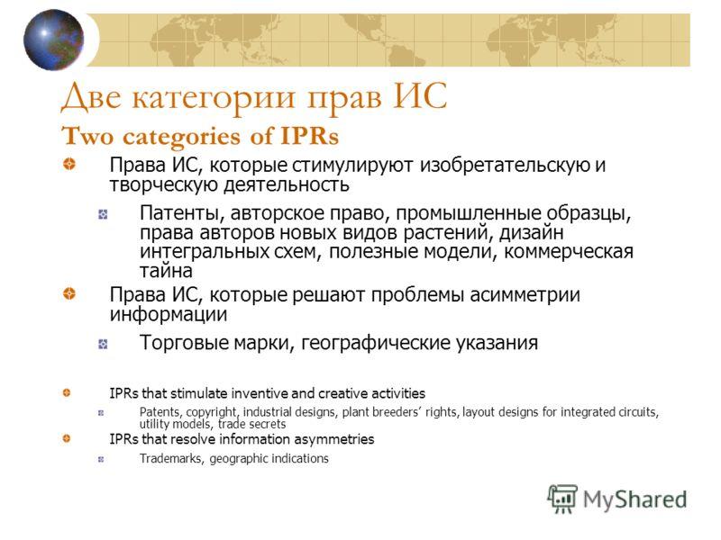 Две категории прав ИС Two categories of IPRs Права ИС, которые стимулируют изобретательскую и творческую деятельность Патенты, авторское право, промышленные образцы, права авторов новых видов растений, дизайн интегральных схем, полезные модели, комме