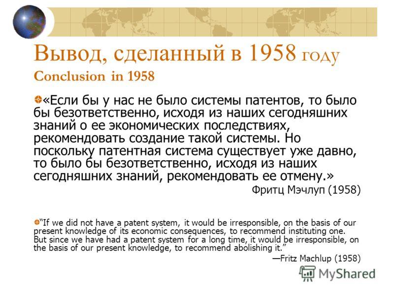 Вывод, сделанный в 1958 году Conclusion in 1958 «Если бы у нас не было системы патентов, то было бы безответственно, исходя из наших сегодняшних знаний о ее экономических последствиях, рекомендовать создание такой системы. Но поскольку патентная сист