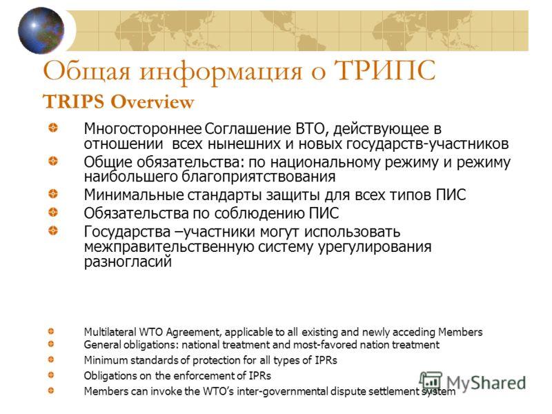 Общая информация о ТРИПС TRIPS Overview Многостороннее Соглашение ВТО, действующее в отношении всех нынешних и новых государств-участников Общие обязательства: по национальному режиму и режиму наибольшего благоприятствования Минимальные стандарты защ