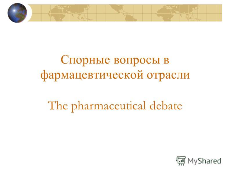 Спорные вопросы в фармацевтической отрасли The pharmaceutical debate