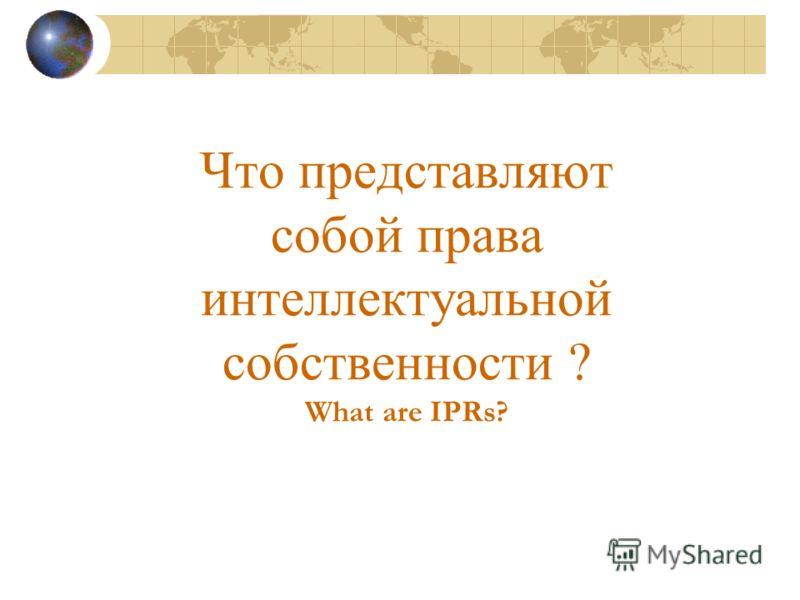 Что представляют собой права интеллектуальной собственности ? What are IPRs?