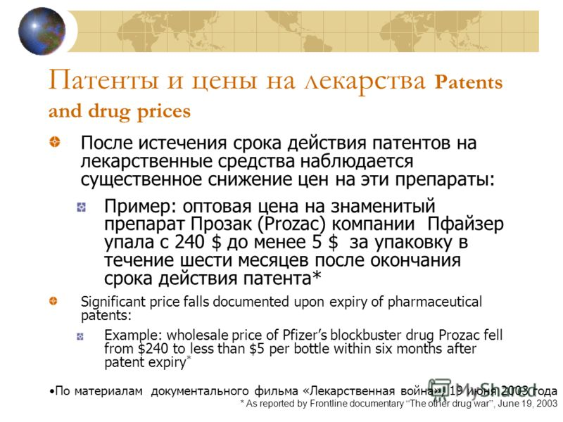 Патенты и цены на лекарства Patents and drug prices После истечения срока действия патентов на лекарственные средства наблюдается существенное снижение цен на эти препараты: Пример: оптовая цена на знаменитый препарат Прозак (Prozac) компании Пфайзер