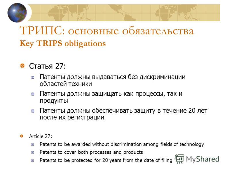 ТРИПС: основные обязательства Key TRIPS obligations Статья 27: Патенты должны выдаваться без дискриминации областей техники Патенты должны защищать как процессы, так и продукты Патенты должны обеспечивать защиту в течение 20 лет после их регистрации