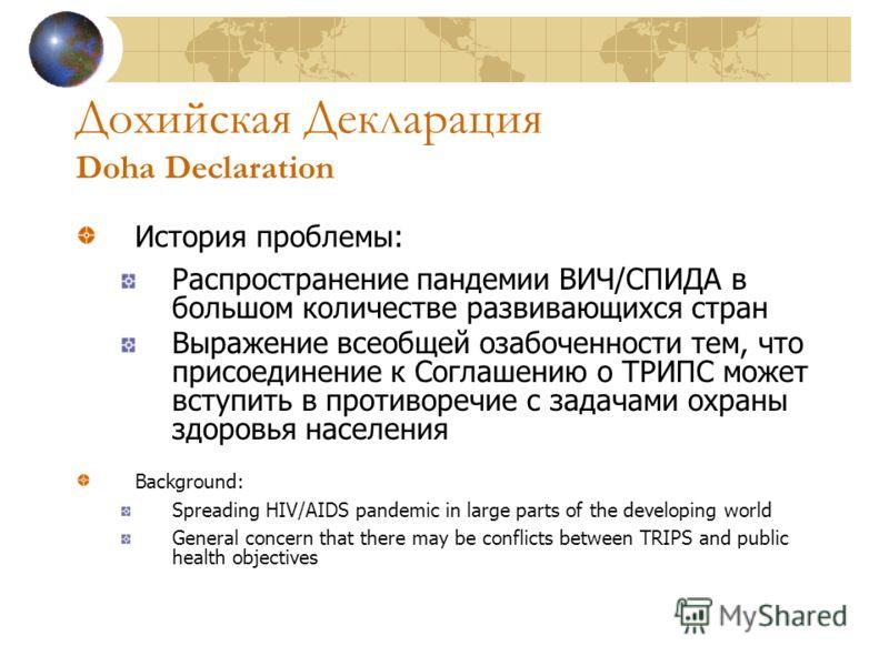 Дохийская Декларация Doha Declaration История проблемы: Распространение пандемии ВИЧ/СПИДА в большом количестве развивающихся стран Выражение всеобщей озабоченности тем, что присоединение к Соглашению о ТРИПС может вступить в противоречие с задачами