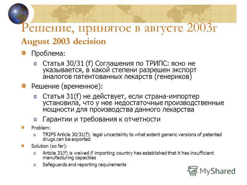 Решение, принятое в августе 2003г August 2003 decision Проблема: Статья 30/31 (f) Соглашения по ТРИПС: ясно не указывается, в какой степени разрешен экспорт аналогов патентованных лекарств (генериков) Решение (временное): Статья 31(f) не действует, е