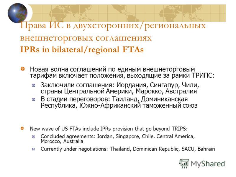 Права ИС в двухсторонних/региональных внешнеторговых соглашениях IPRs in bilateral/regional FTAs Новая волна соглашений по единым внешнеторговым тарифам включает положения, выходящие за рамки ТРИПС: Заключили соглашения: Иордания, Сингапур, Чили, стр