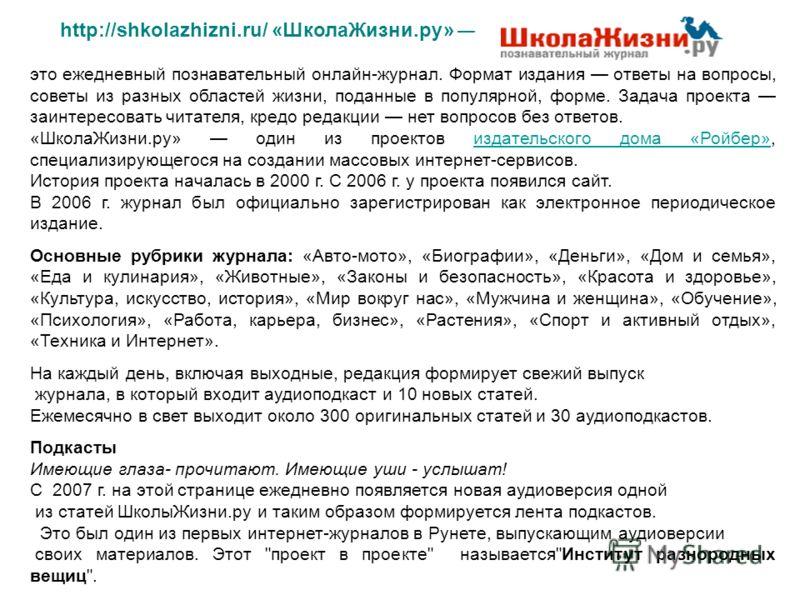 http://shkolazhizni.ru/ «ШколаЖизни.ру» это ежедневный познавательный онлайн-журнал. Формат издания ответы на вопросы, советы из разных областей жизни, поданные в популярной, форме. Задача проекта заинтересовать читателя, кредо редакции нет вопросов